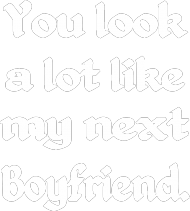 t-shirt: You look a lot like my next boyfriend.