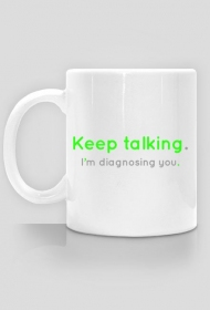Keep talking. I'm diagnosing you. - kubek
