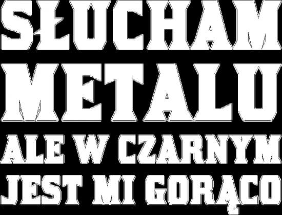Słucham metalu ale w czarnym jest mi gorąco - biały napis