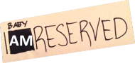 Baby, I am reserved.