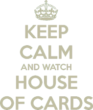 KEEP CALM AND WATCH HOUSE OF CARDS