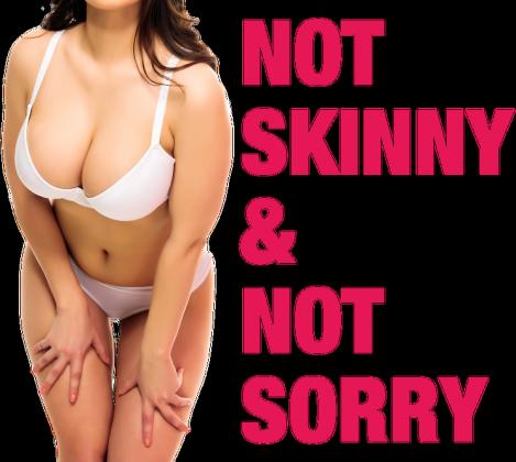 NOT SKINNY & NOT SORRY